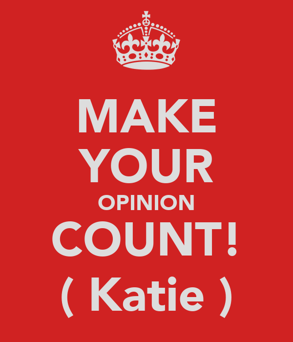 MAKE YOUR OPINION COUNT! ( Katie )