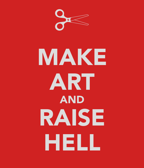 MAKE ART AND RAISE HELL