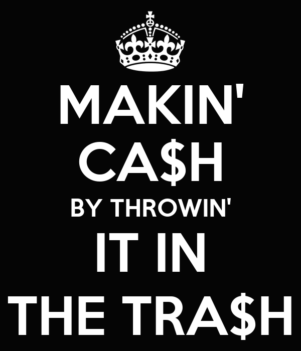 MAKIN' CA$H BY THROWIN' IT IN THE TRA$H