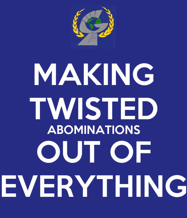 MAKING TWISTED ABOMINATIONS OUT OF EVERYTHING