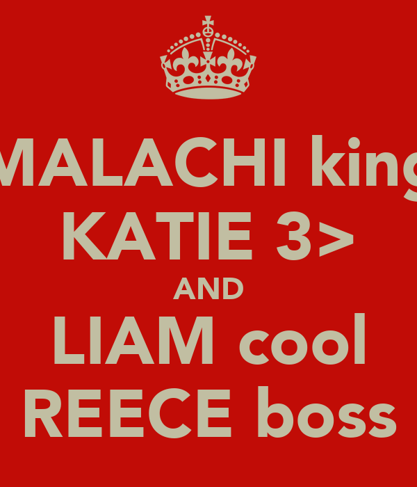 MALACHI king KATIE 3> AND LIAM cool REECE boss