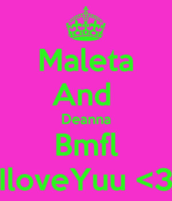 Maleta And  Deanna Bmfl IloveYuu <3