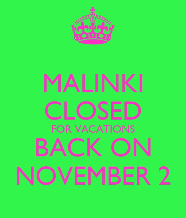 MALINKI CLOSED FOR VACATIONS BACK ON NOVEMBER 2