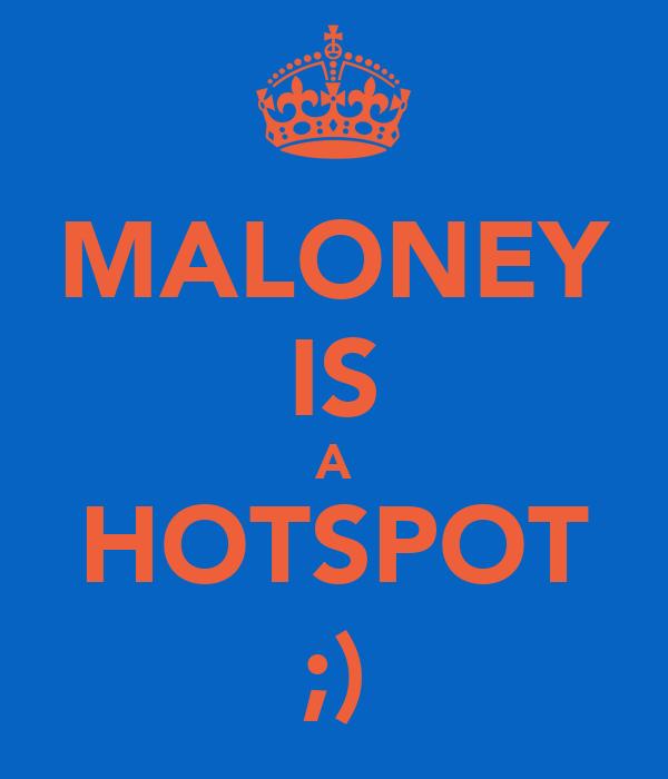 MALONEY IS A HOTSPOT ;)