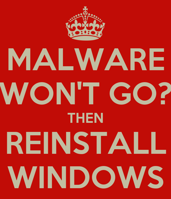 MALWARE WON'T GO? THEN REINSTALL WINDOWS