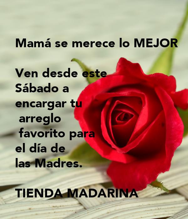 Mamá se merece lo MEJOR  Ven desde este  Sábado a  encargar tu  arreglo  favorito para  el día de  las Madres.  TIENDA MADARINA