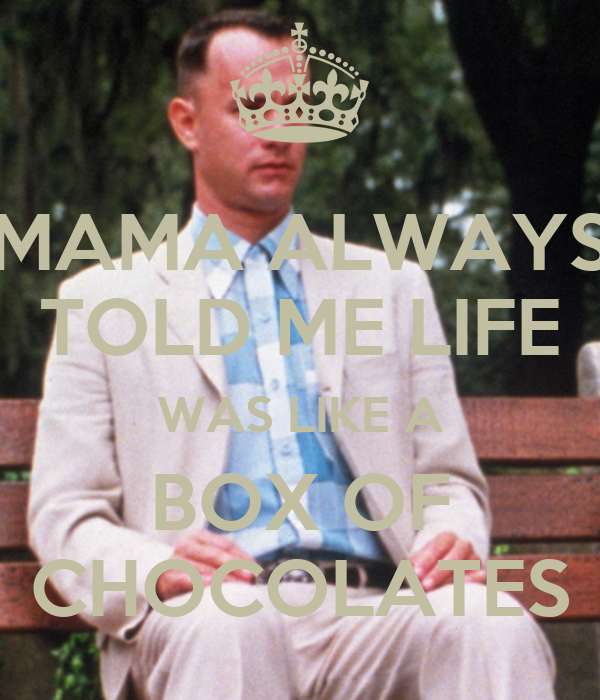 MAMA ALWAYS TOLD ME LIFE WAS LIKE A BOX OF CHOCOLATES