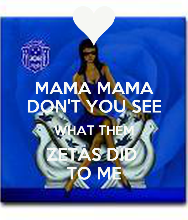 MAMA MAMA DON'T YOU SEE WHAT THEM ZETAS DID  TO ME