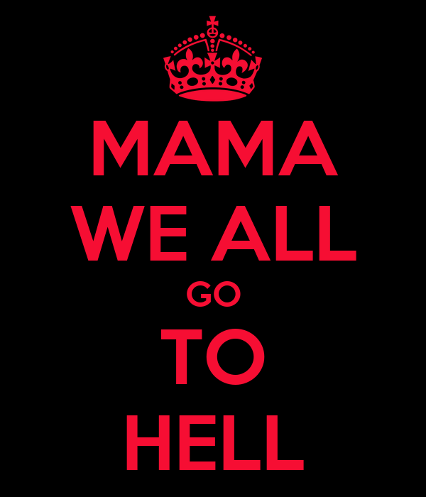 MAMA WE ALL GO TO HELL