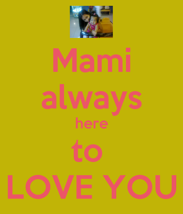 Mami always here to  LOVE YOU