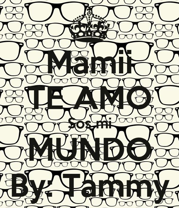 Mamii TE AMO Sos mi MUNDO By: Tammy