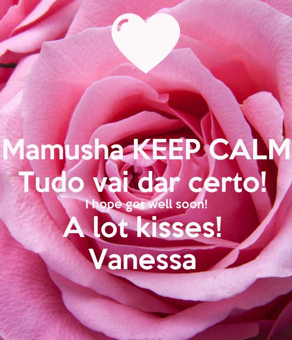 Mamusha KEEP CALM Tudo vai dar certo!  I hope get well soon! A lot kisses!  Vanessa