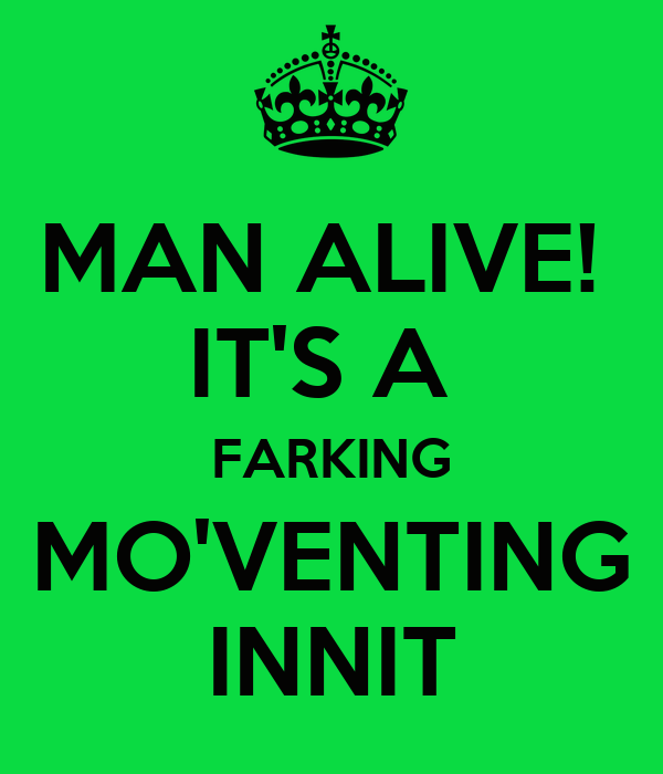 MAN ALIVE!  IT'S A  FARKING MO'VENTING INNIT