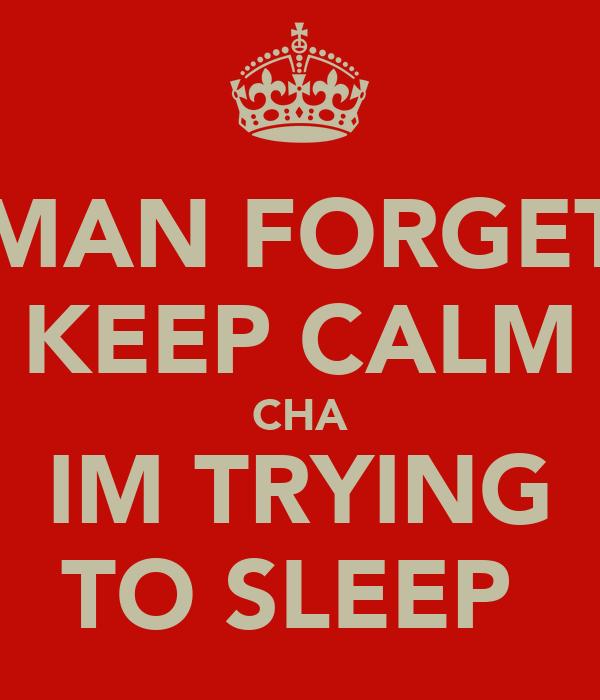 MAN FORGET KEEP CALM CHA IM TRYING TO SLEEP