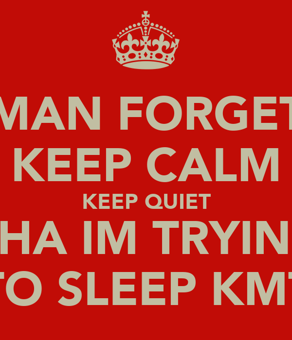 MAN FORGET KEEP CALM KEEP QUIET CHA IM TRYING TO SLEEP KMT