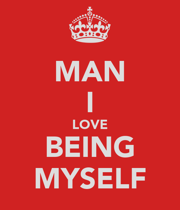 MAN I LOVE BEING MYSELF