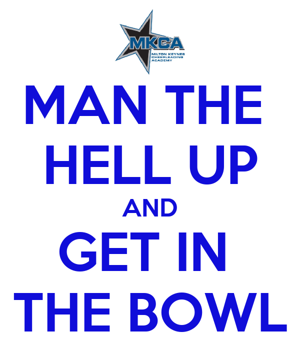 MAN THE  HELL UP AND GET IN  THE BOWL