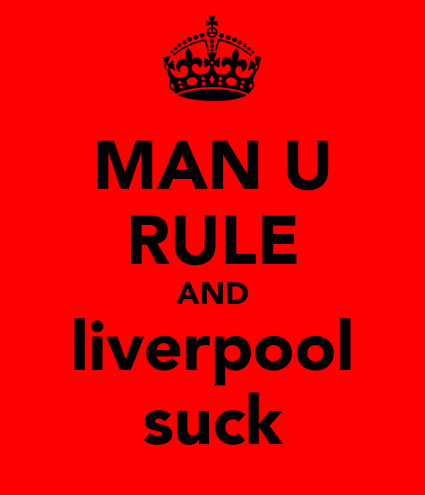 MAN U RULE AND liverpool suck