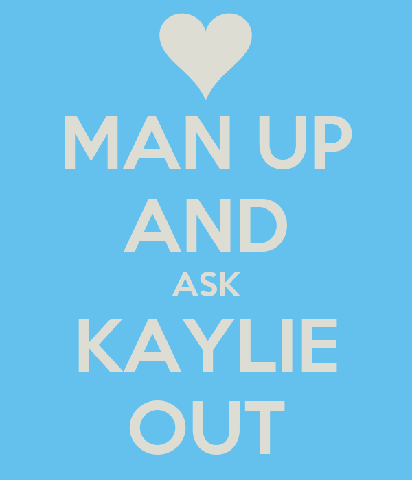 MAN UP AND ASK KAYLIE OUT