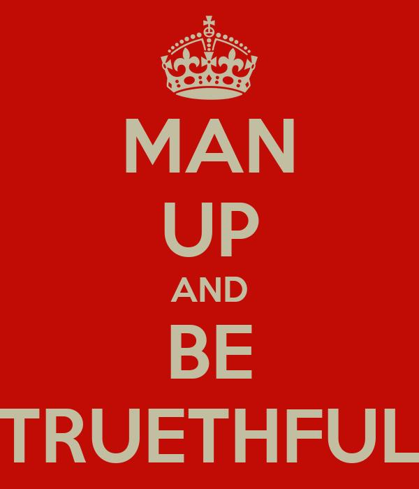 MAN UP AND BE TRUETHFUL