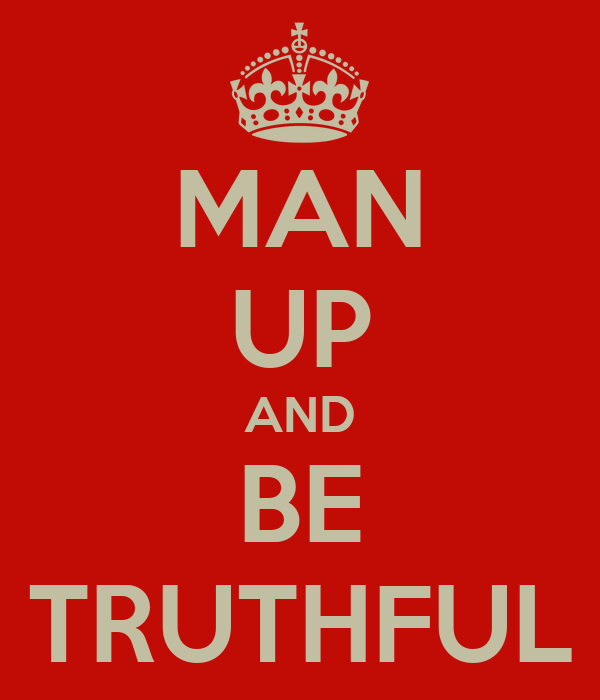 MAN UP AND BE TRUTHFUL
