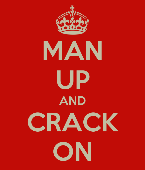 MAN UP AND CRACK ON
