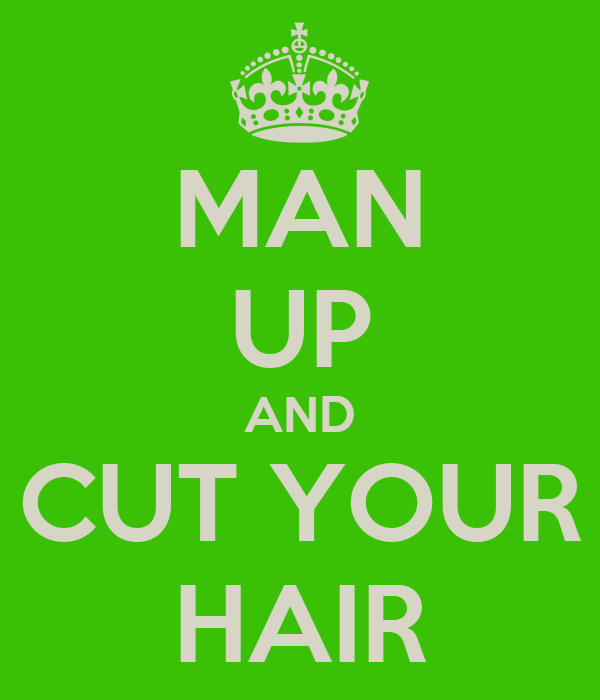 MAN UP AND CUT YOUR HAIR