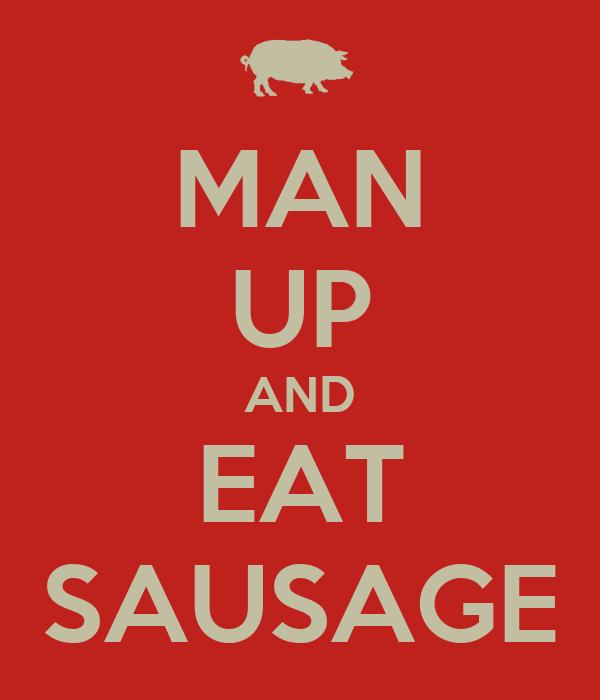 MAN UP AND EAT SAUSAGE