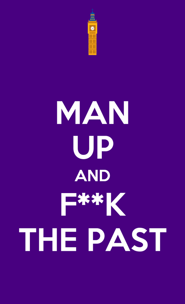 MAN UP AND F**K THE PAST