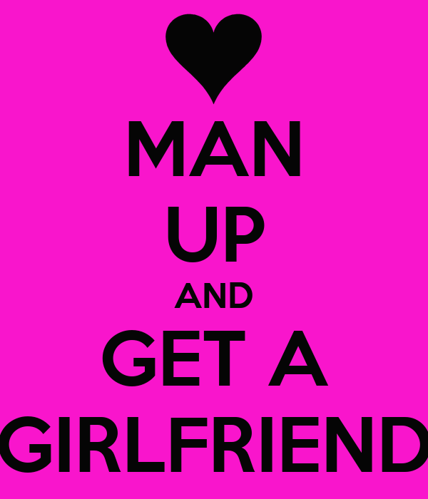 MAN UP AND GET A GIRLFRIEND