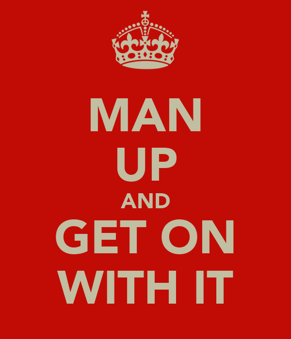 MAN UP AND GET ON WITH IT