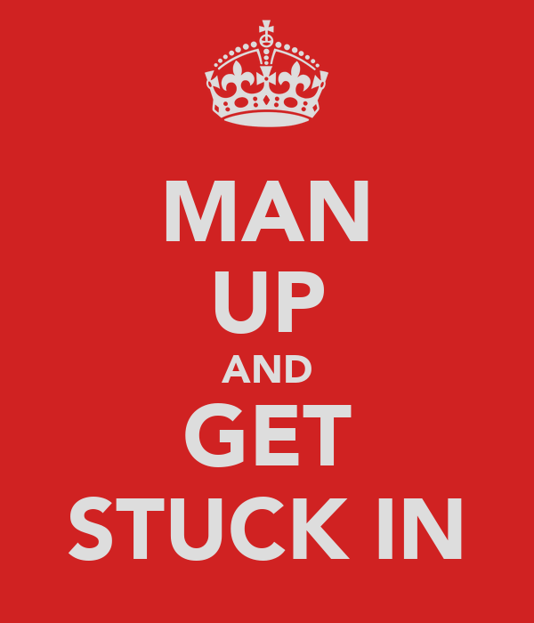 MAN UP AND GET STUCK IN