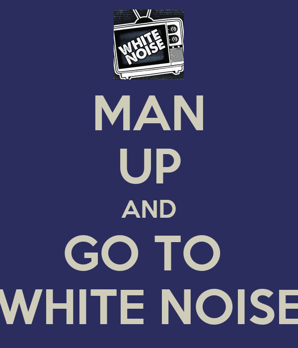 MAN UP AND GO TO  WHITE NOISE