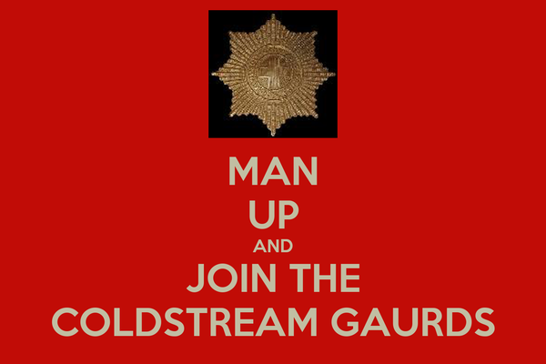 MAN UP AND JOIN THE COLDSTREAM GAURDS