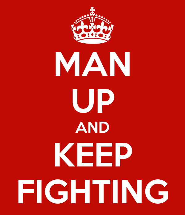 MAN UP AND KEEP FIGHTING