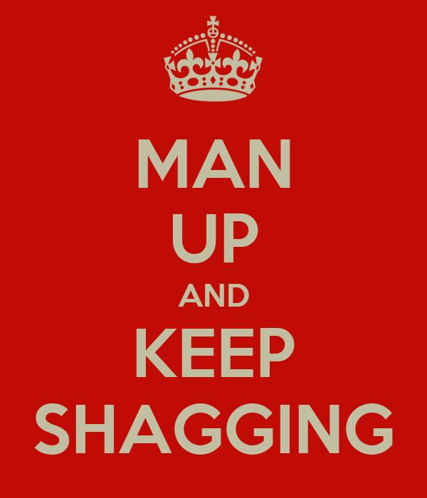MAN UP AND KEEP SHAGGING