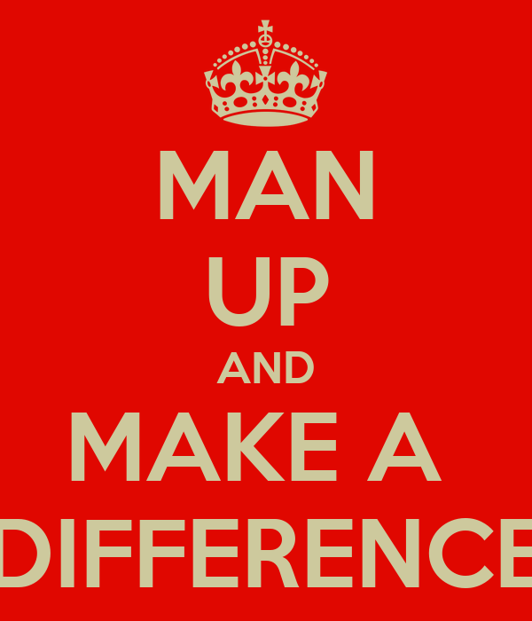 MAN UP AND MAKE A  DIFFERENCE
