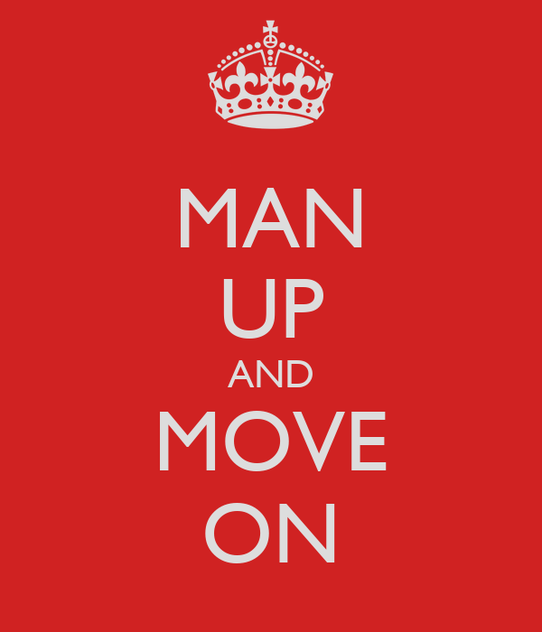 MAN UP AND MOVE ON