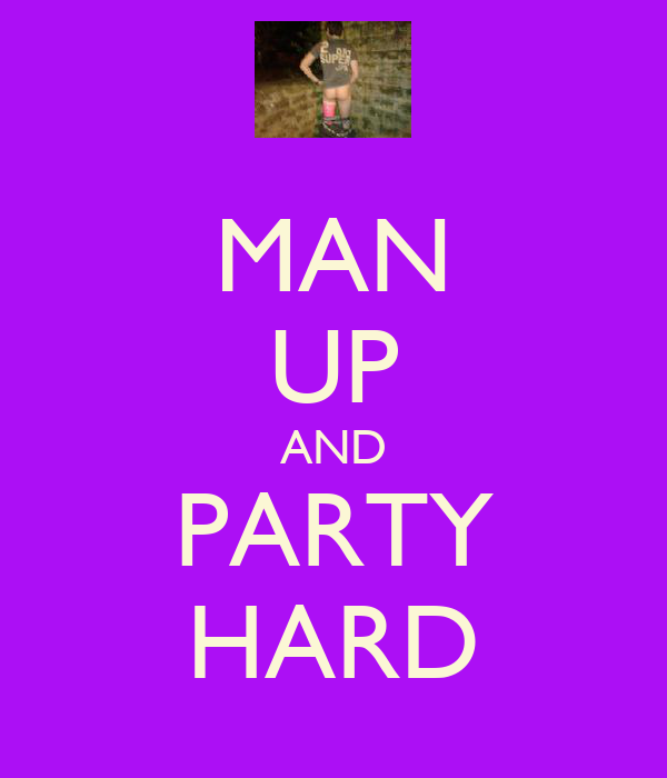 MAN UP AND PARTY HARD