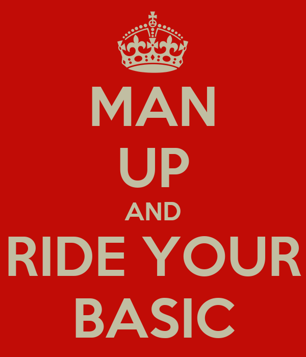 MAN UP AND RIDE YOUR BASIC