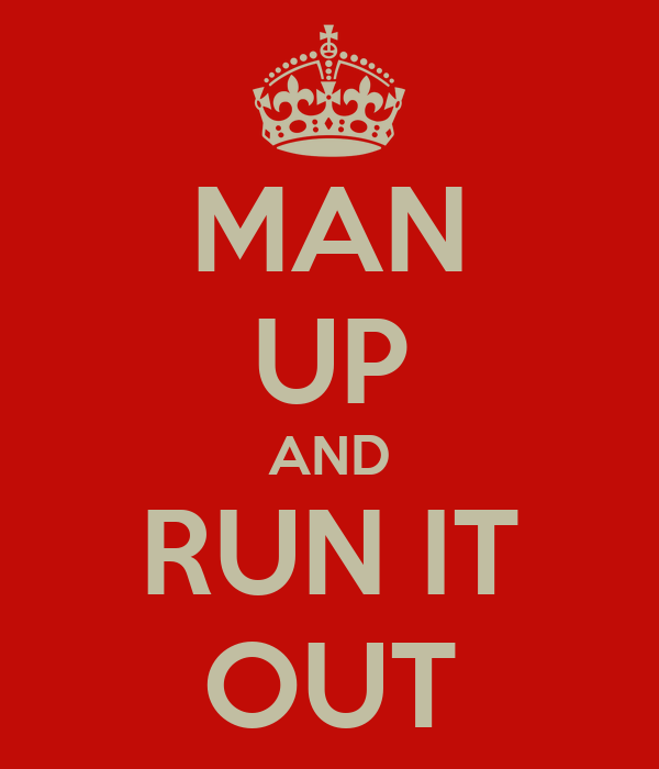 MAN UP AND RUN IT OUT