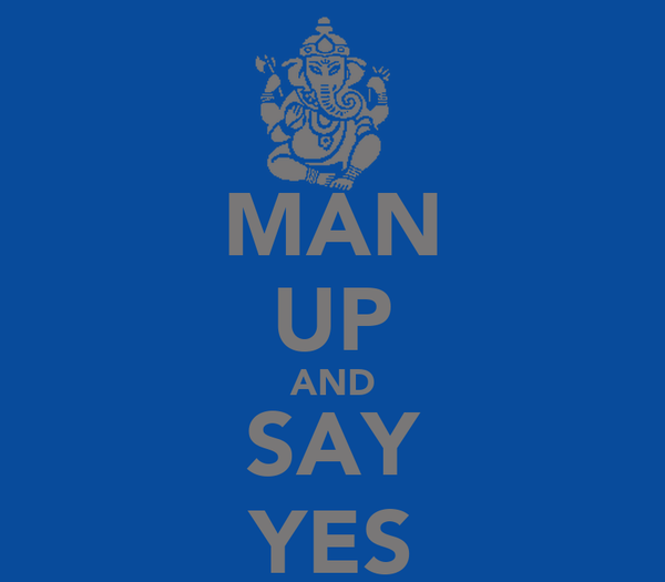 MAN UP AND SAY YES