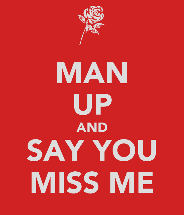 MAN UP AND SAY YOU MISS ME