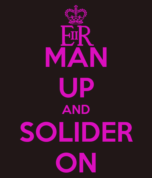 MAN UP AND SOLIDER ON