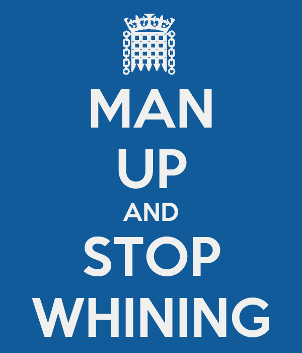 MAN UP AND STOP WHINING