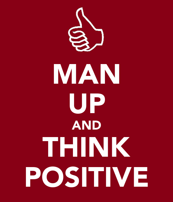 MAN UP AND THINK POSITIVE