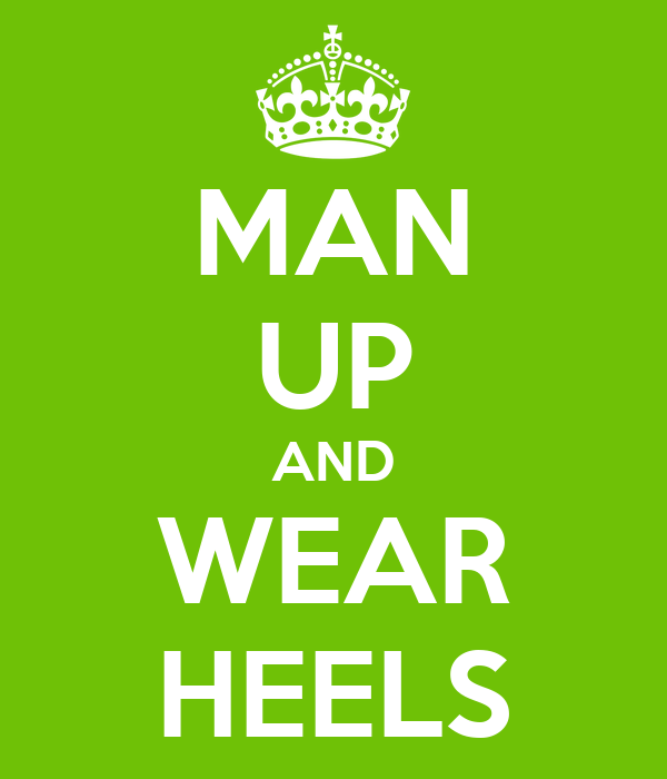 MAN UP AND WEAR HEELS