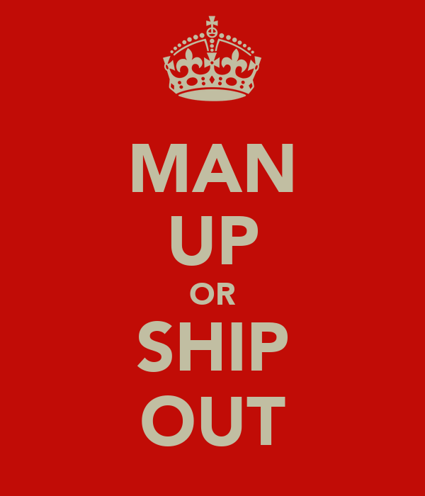 MAN UP OR SHIP OUT