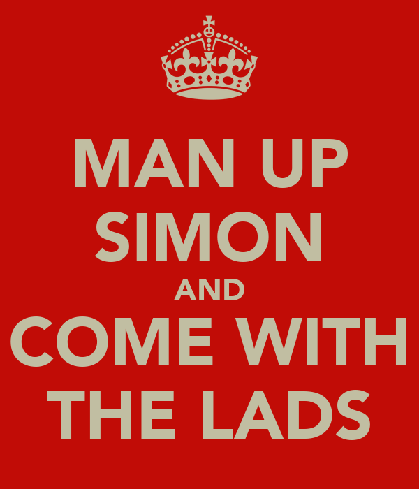 MAN UP SIMON AND COME WITH THE LADS
