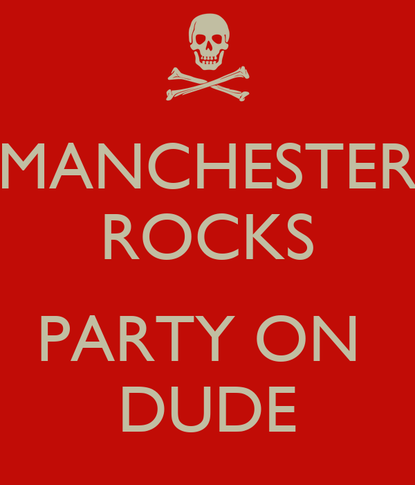 MANCHESTER ROCKS  PARTY ON  DUDE
